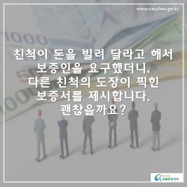 친척이 돈을 빌려 달라고 해서 보증인을 요구했더니, 다른 친척의 도장이 찍힌 보증서를 제시합니다. 괜찮을까요?